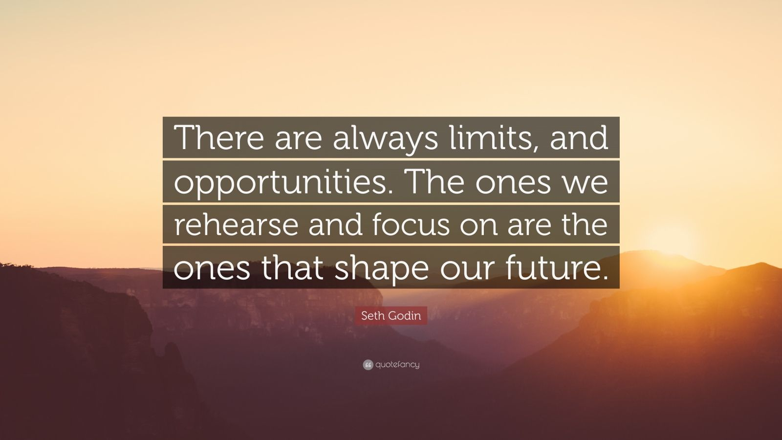 """Seth Godin Quote: """"There are always limits, and opportunities. The ones we rehearse and focus on are the ones that shape our future."""""""