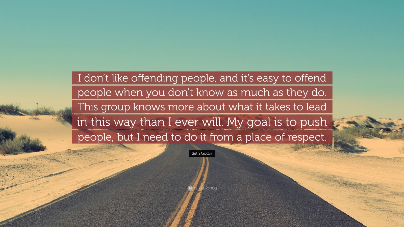 """Seth Godin Quote: """"I don't like offending people, and it's easy to offend people when you don't know as much as they do. This group knows more about what it takes to lead in this way than I ever will. My goal is to push people, but I need to do it from a place of respect."""""""