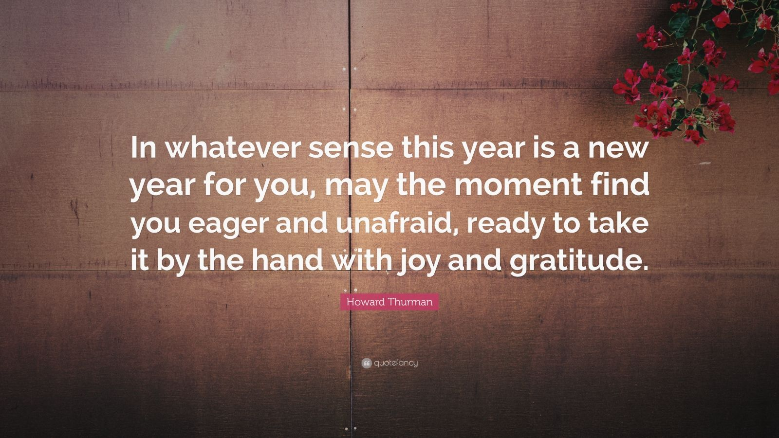 "Howard Thurman Quote: ""In whatever sense this year is a new year for you, may the moment find you eager and unafraid, ready to take it by the hand with joy and gratitude."""