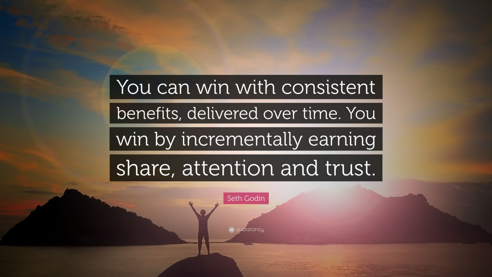 """Seth Godin Quote: """"You can win with consistent benefits, delivered over time. You win by incrementally earning share, attention and trust."""""""