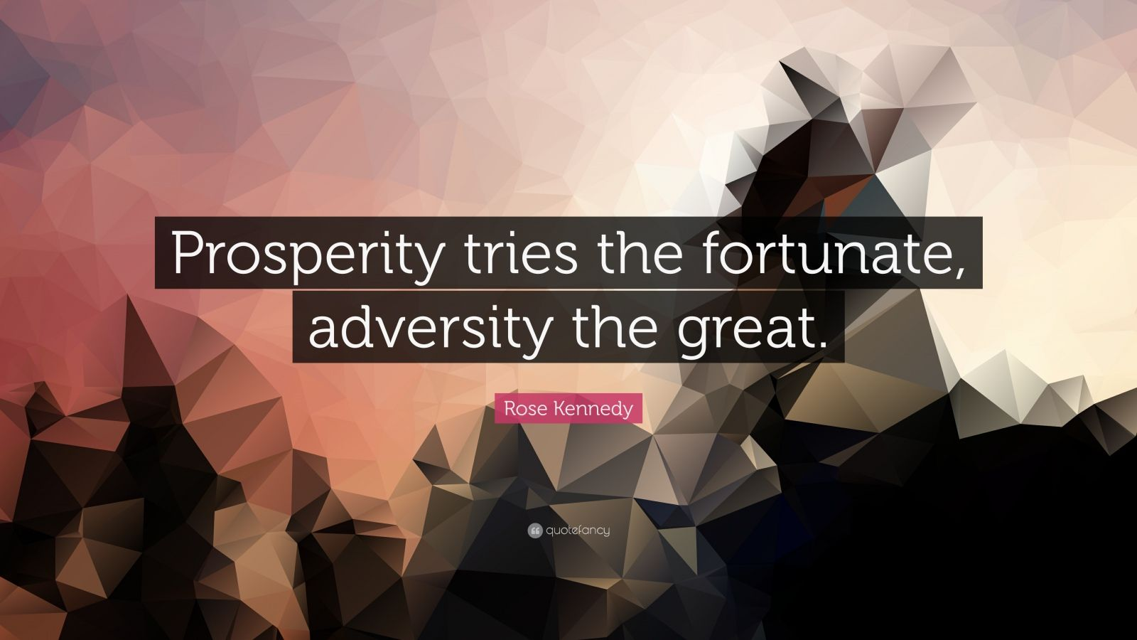 """Rose Kennedy Quote: """"Prosperity tries the fortunate, adversity the great."""""""