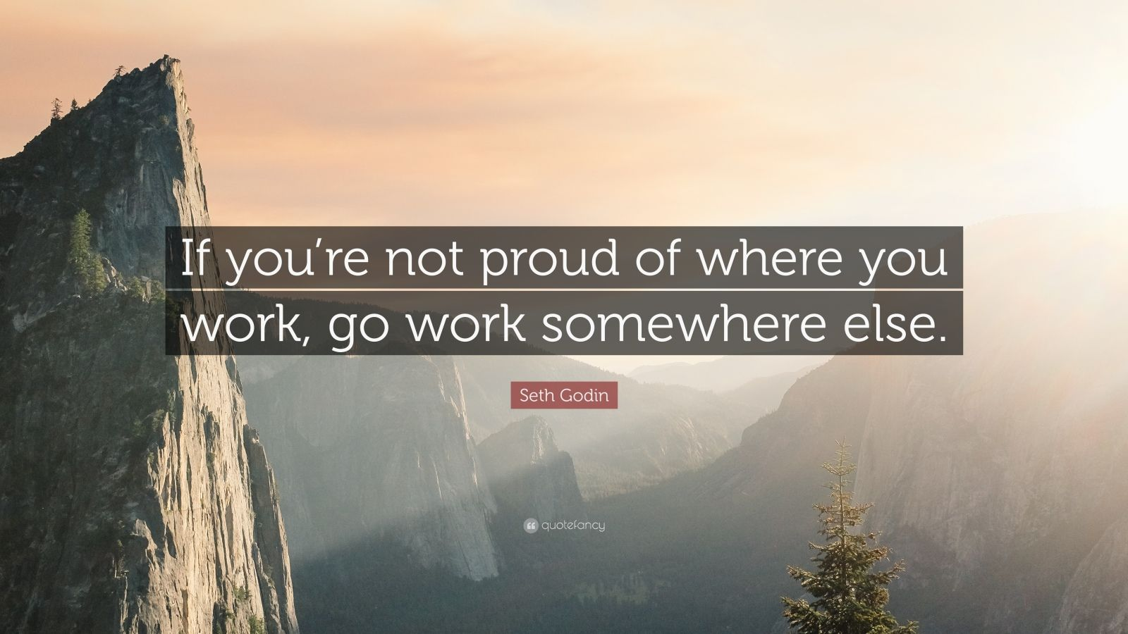 "Seth Godin Quote: ""If you're not proud of where you work, go work somewhere else."""