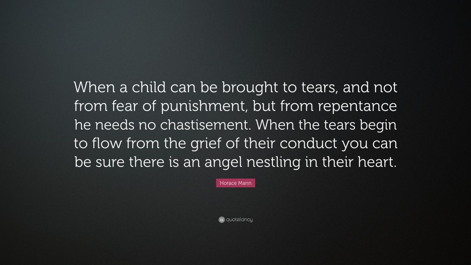 """Horace Mann Quote: """"When a child can be brought to tears, and not from fear of punishment, but from repentance he needs no chastisement. When the tears begin to flow from the grief of their conduct you can be sure there is an angel nestling in their heart."""""""