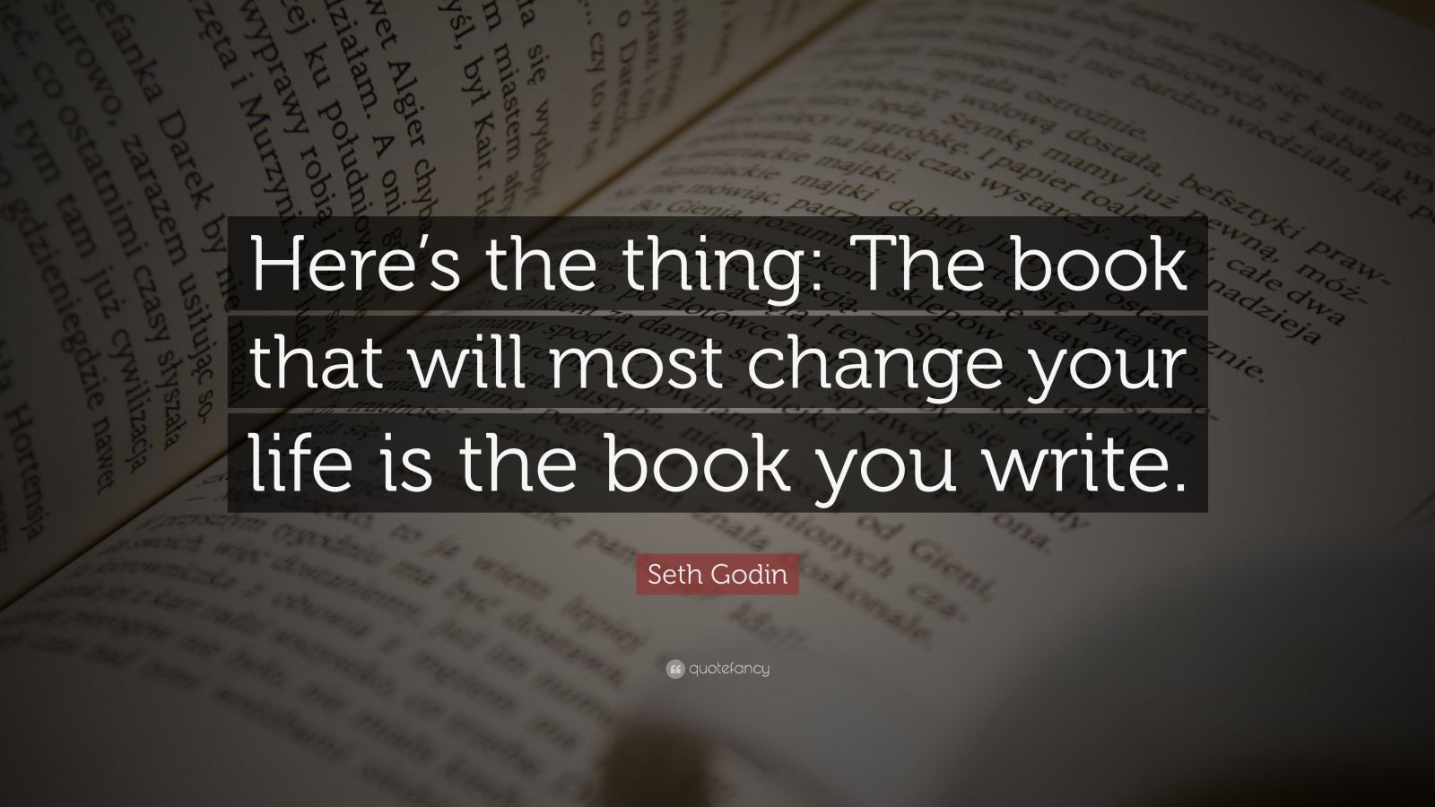 "Seth Godin Quote: ""Here's the thing: The book that will most change your life is the book you write."""