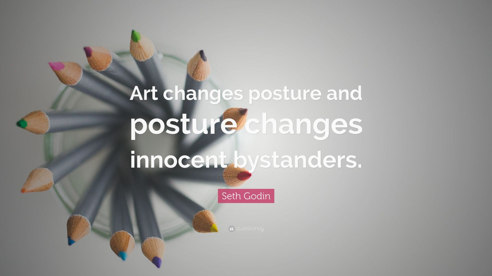 """Seth Godin Quote: """"Art changes posture and posture changes innocent bystanders."""""""