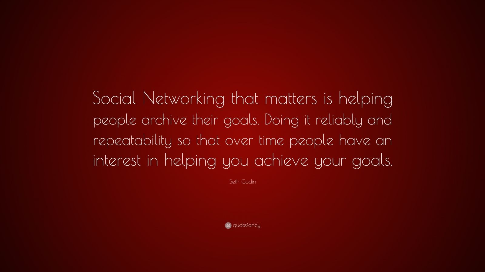 """Seth Godin Quote: """"Social Networking that matters is helping people archive their goals. Doing it reliably and repeatability so that over time people have an interest in helping you achieve your goals."""""""