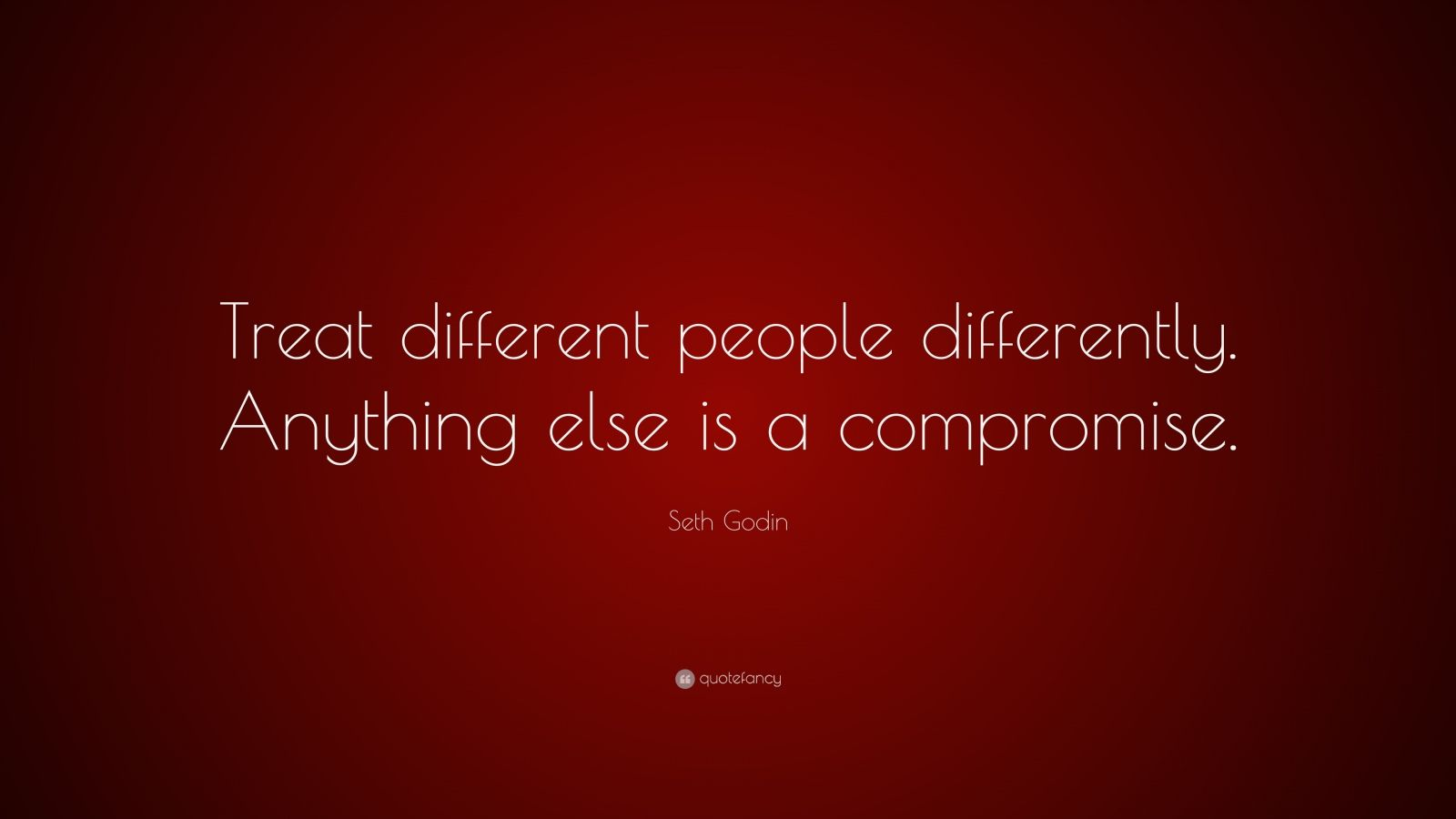 "Seth Godin Quote: ""Treat different people differently. Anything else is a compromise."""
