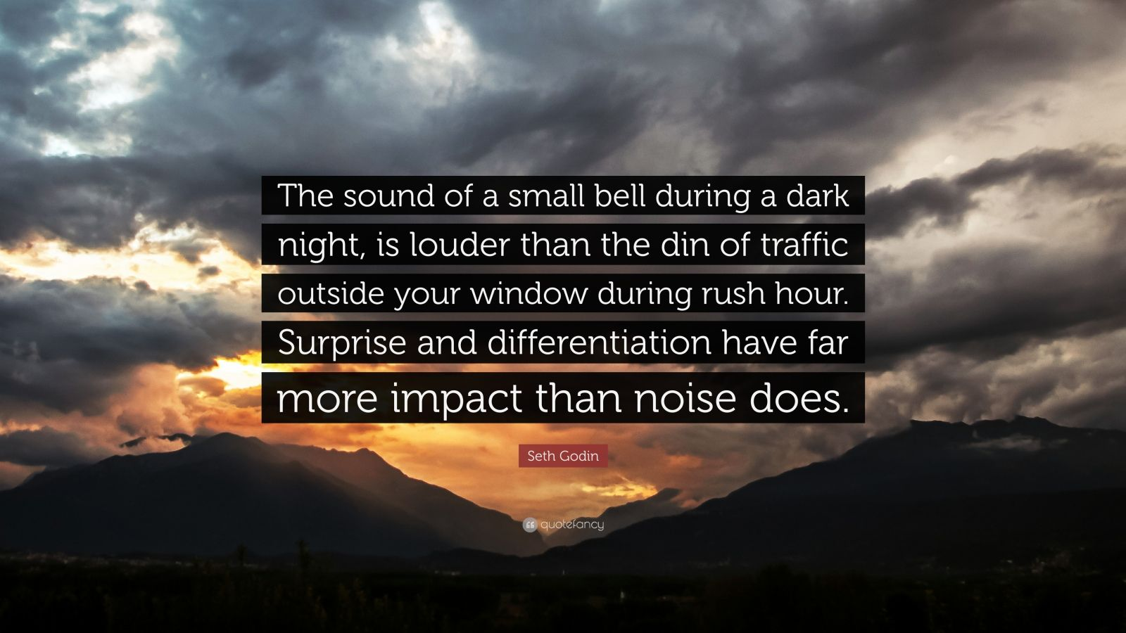 """Seth Godin Quote: """"The sound of a small bell during a dark night, is louder than the din of traffic outside your window during rush hour. Surprise and differentiation have far more impact than noise does."""""""