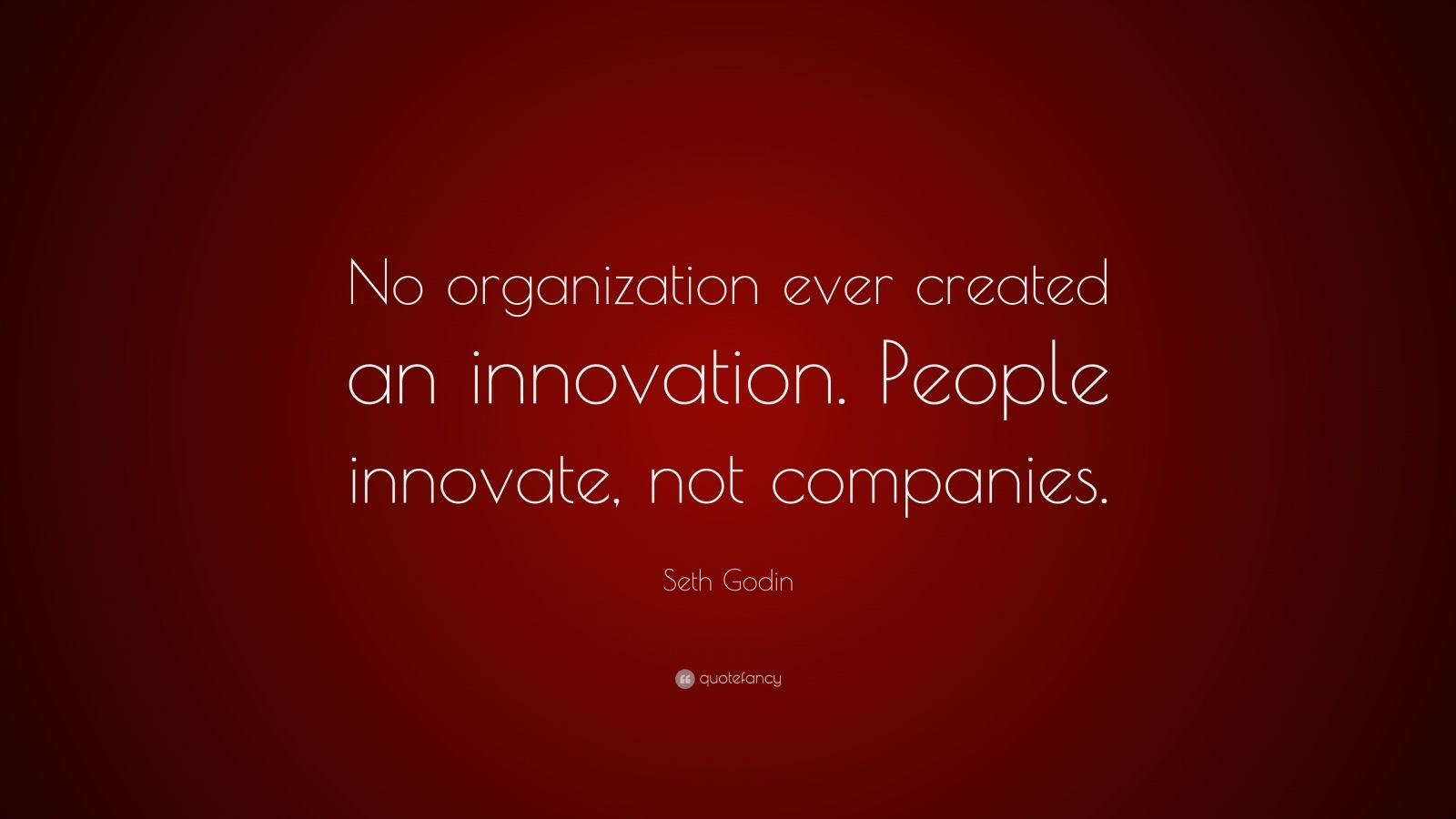 """Seth Godin Quote: """"No organization ever created an innovation. People innovate, not companies."""""""