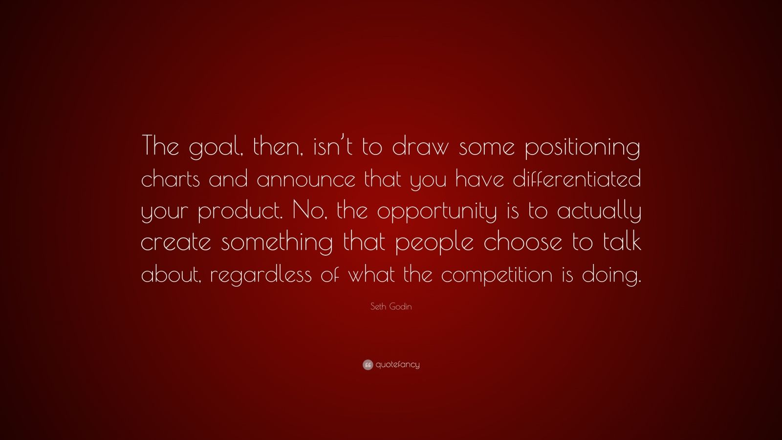 "Seth Godin Quote: ""The goal, then, isn't to draw some positioning charts and announce that you have differentiated your product. No, the opportunity is to actually create something that people choose to talk about, regardless of what the competition is doing."""