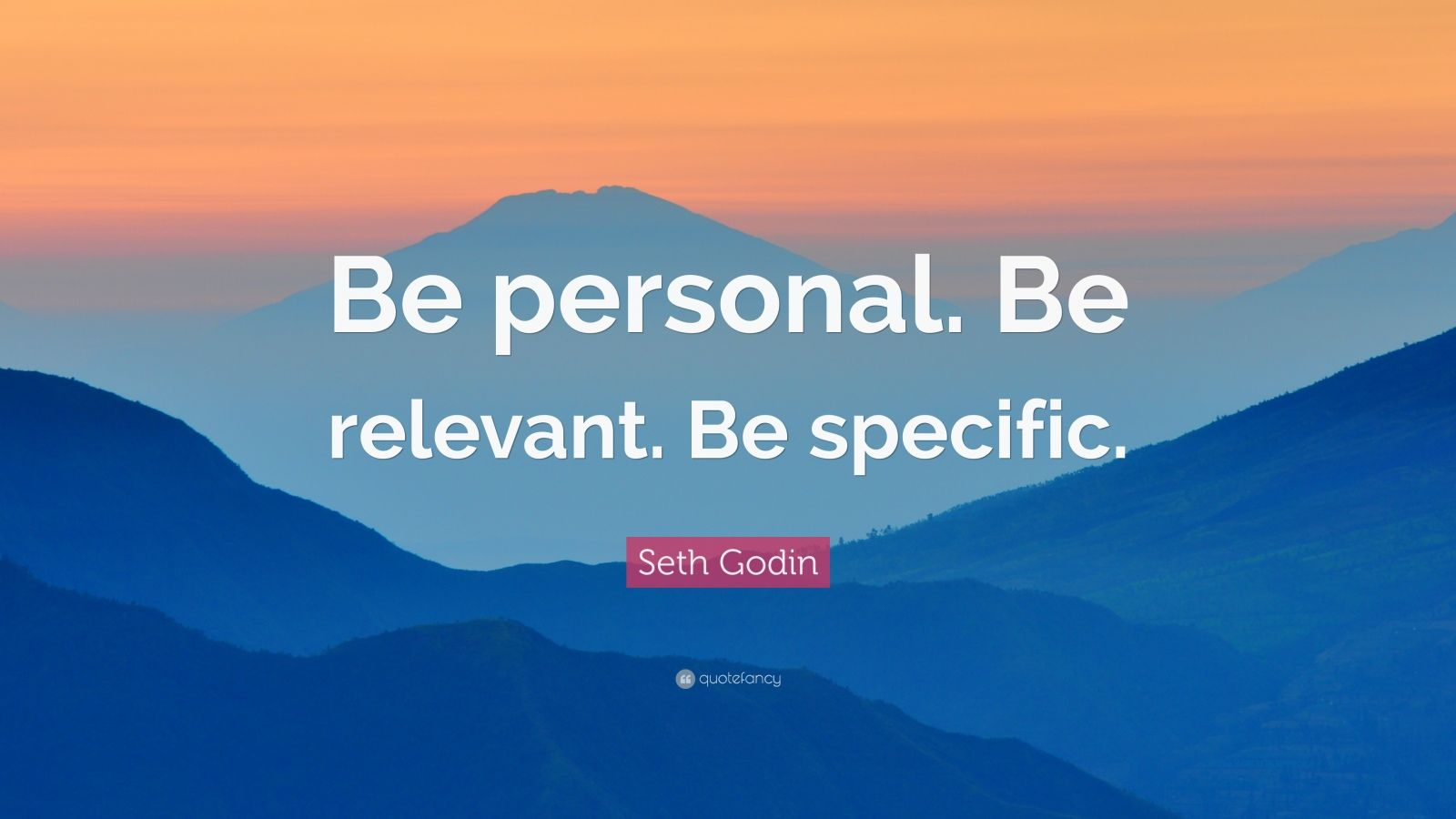"Seth Godin Quote: ""Be personal. Be relevant. Be specific."""