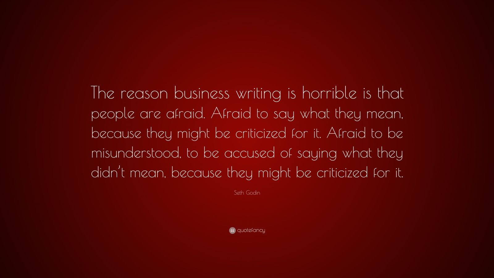 """Seth Godin Quote: """"The reason business writing is horrible is that people are afraid. Afraid to say what they mean, because they might be criticized for it. Afraid to be misunderstood, to be accused of saying what they didn't mean, because they might be criticized for it."""""""