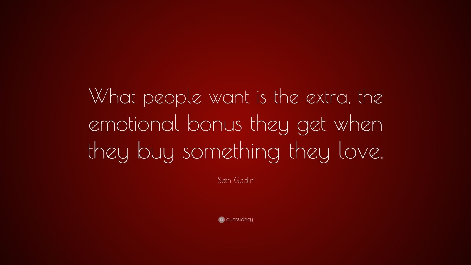 "Seth Godin Quote: ""What people want is the extra, the emotional bonus they get when they buy something they love."""