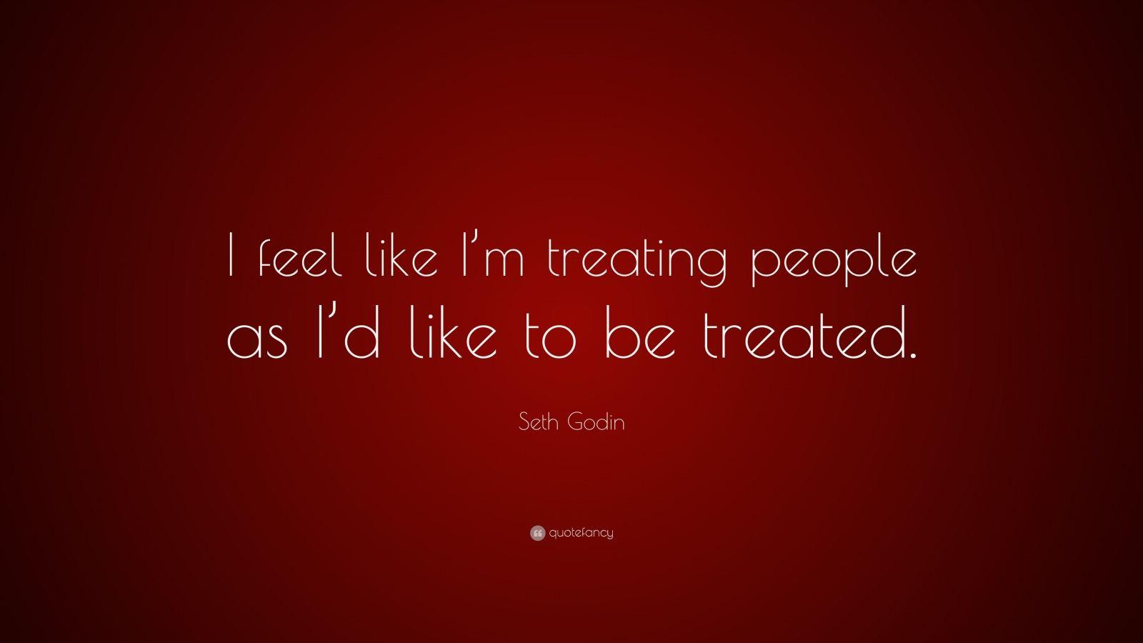 "Seth Godin Quote: ""I feel like I'm treating people as I'd like to be treated."""