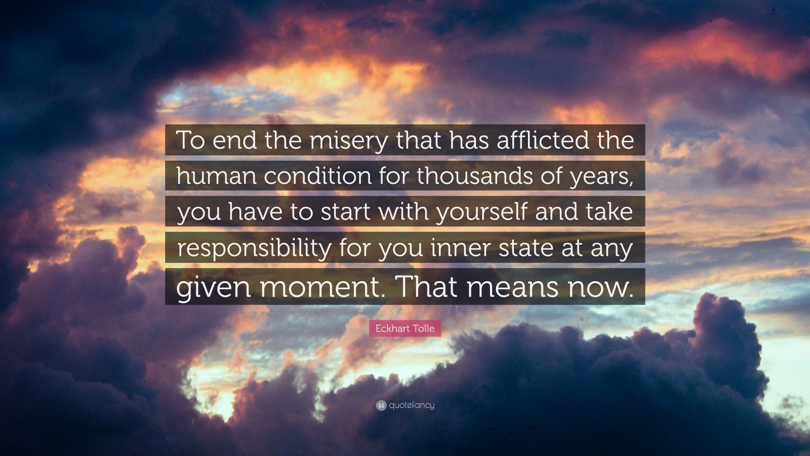 "Eckhart Tolle Quote: ""To end the misery that has afflicted the human condition for thousands of years, you have to start with yourself and take responsibility for you inner state at any given moment. That means now."""