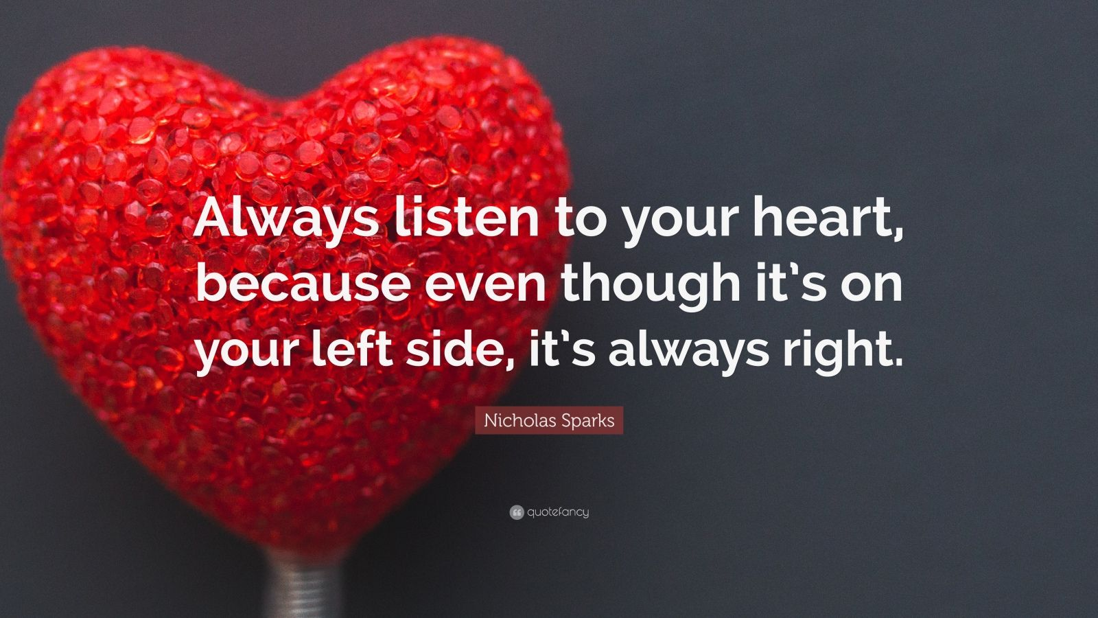 """Nicholas Sparks Quote: """"Always listen to your heart, because even though it's on your left side, it's always right."""""""