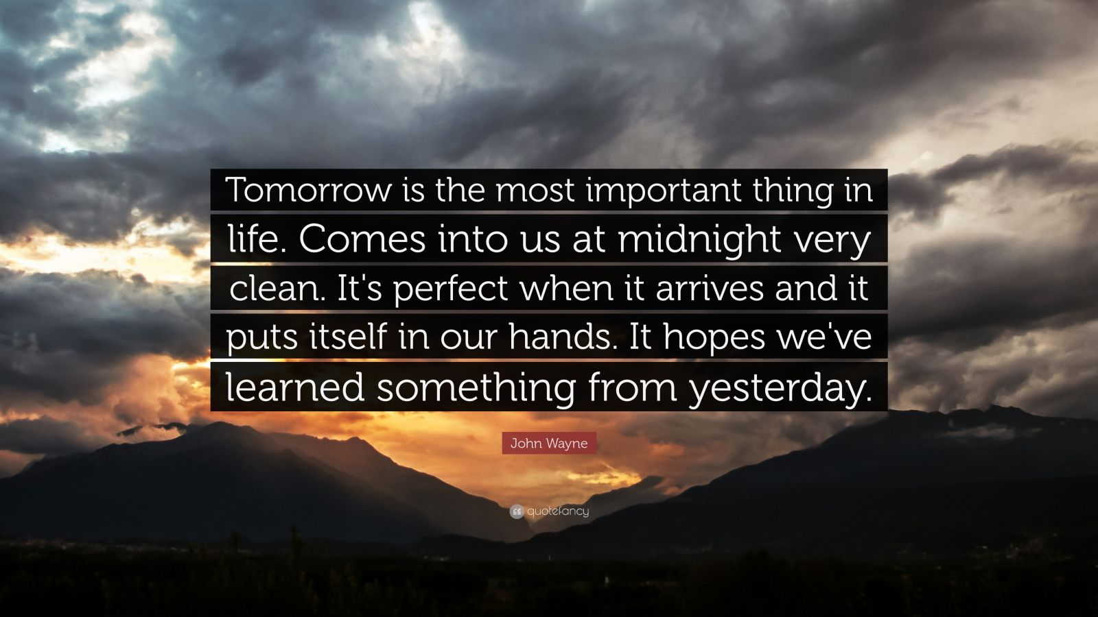 """John Wayne Quote: """"Tomorrow is the most important thing in life. Comes into us at midnight very clean. It's perfect when it arrives and it puts itself in our hands. It hopes we've learned something from yesterday."""""""