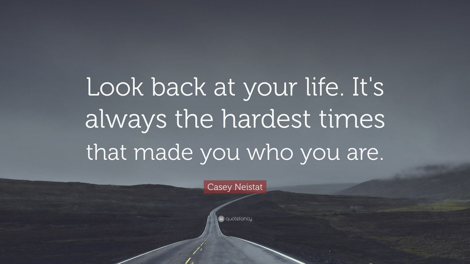 """Casey Neistat Quote: """"Look back at your life. It's always the hardest times that made you who you are."""""""