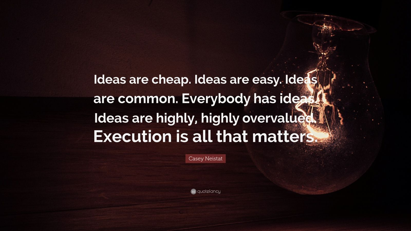 "Casey Neistat Quote: ""Ideas are cheap. Ideas are easy. Ideas are common. Everybody has ideas. Ideas are highly, highly overvalued. Execution is all that matters."""