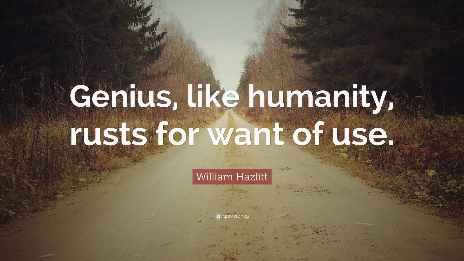 """William Hazlitt Quote: """"Genius, like humanity, rusts for want of use."""""""