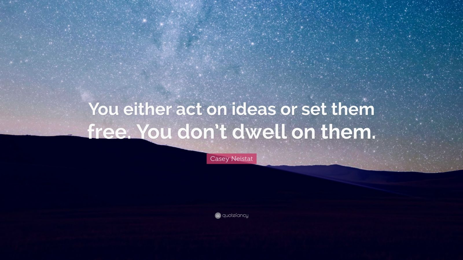 "Casey Neistat Quote: ""You either act on ideas or set them free. You don't dwell on them."""