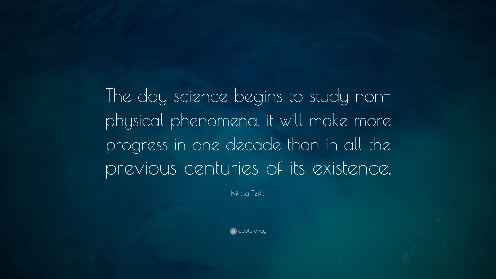 """Nikola Tesla Quote: """"The day science begins to study non-physical phenomena, it will make more progress in one decade than in all the previous centuries of its existence."""""""