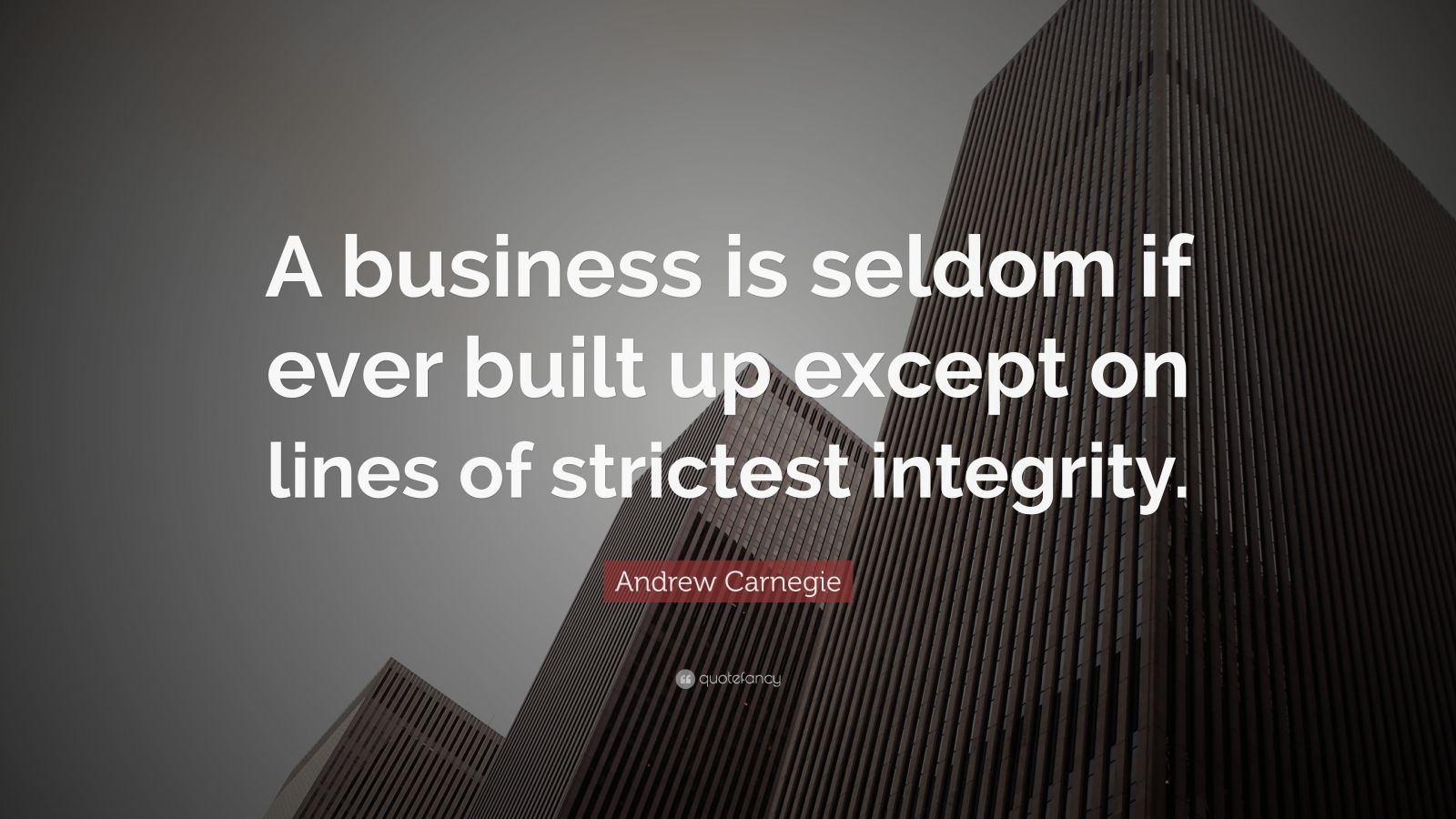 "Andrew Carnegie Quote: ""A business is seldom if ever built up except on lines of strictest integrity."""