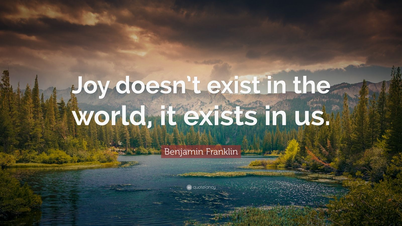 "Benjamin Franklin Quote: ""Joy doesn't exist in the world, it exists in us."""