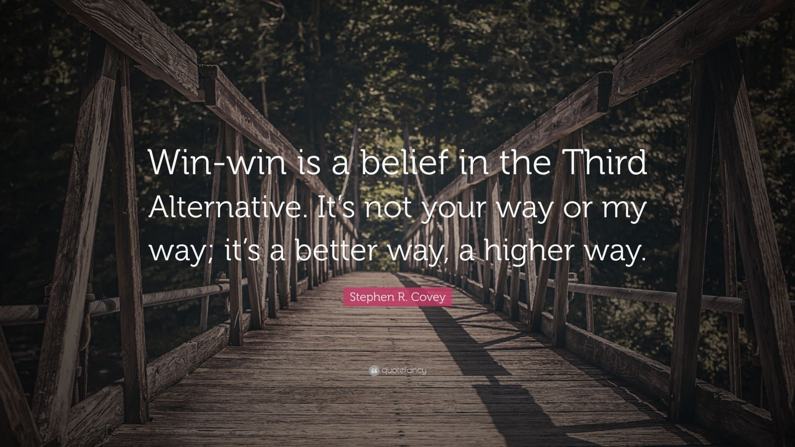 """Stephen R. Covey Quote: """"Win-win is a belief in the Third Alternative. It's not your way or my way; it's a better way, a higher way."""""""