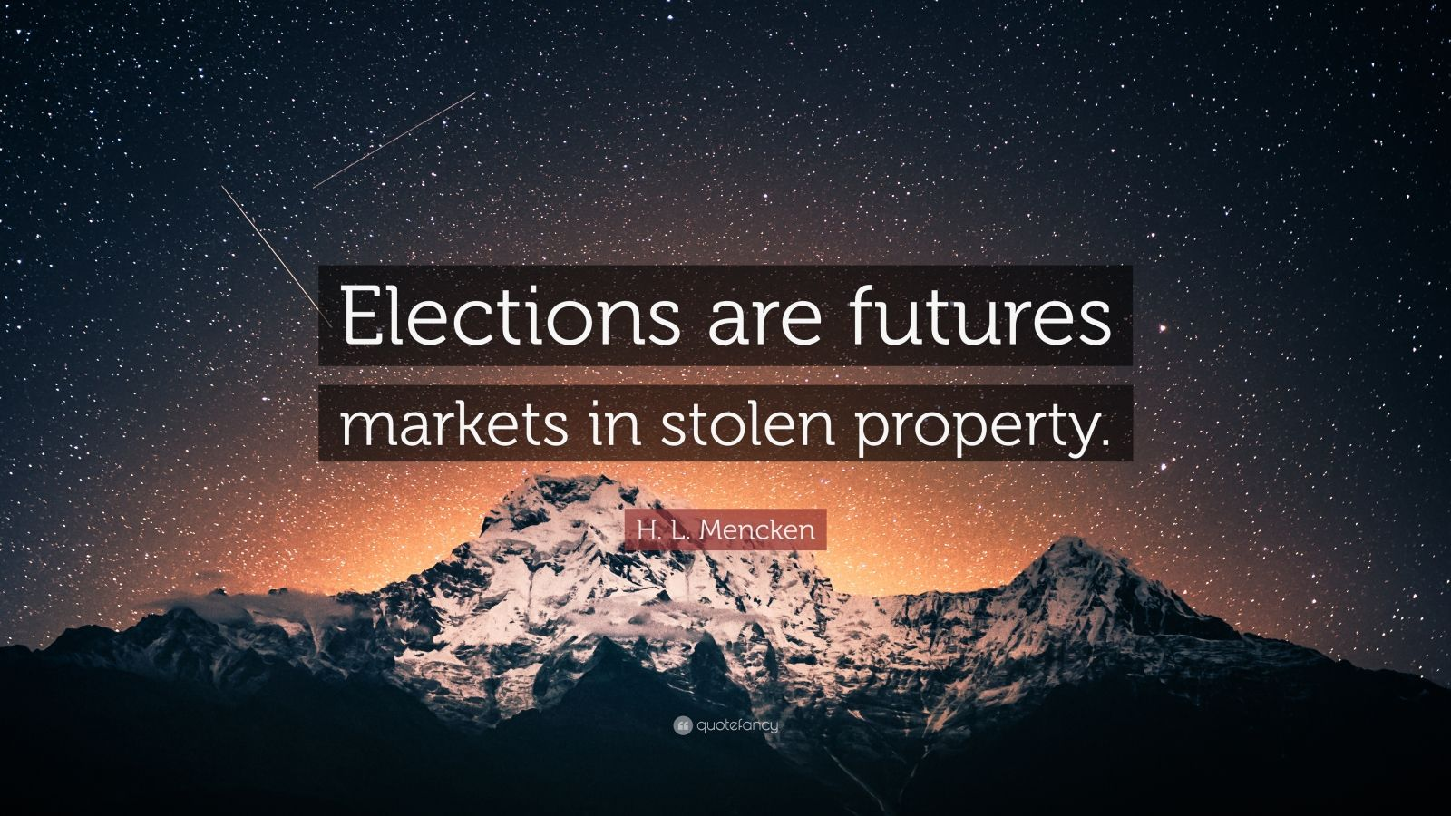 "H. L. Mencken Quote: ""Elections are futures markets in stolen property."""