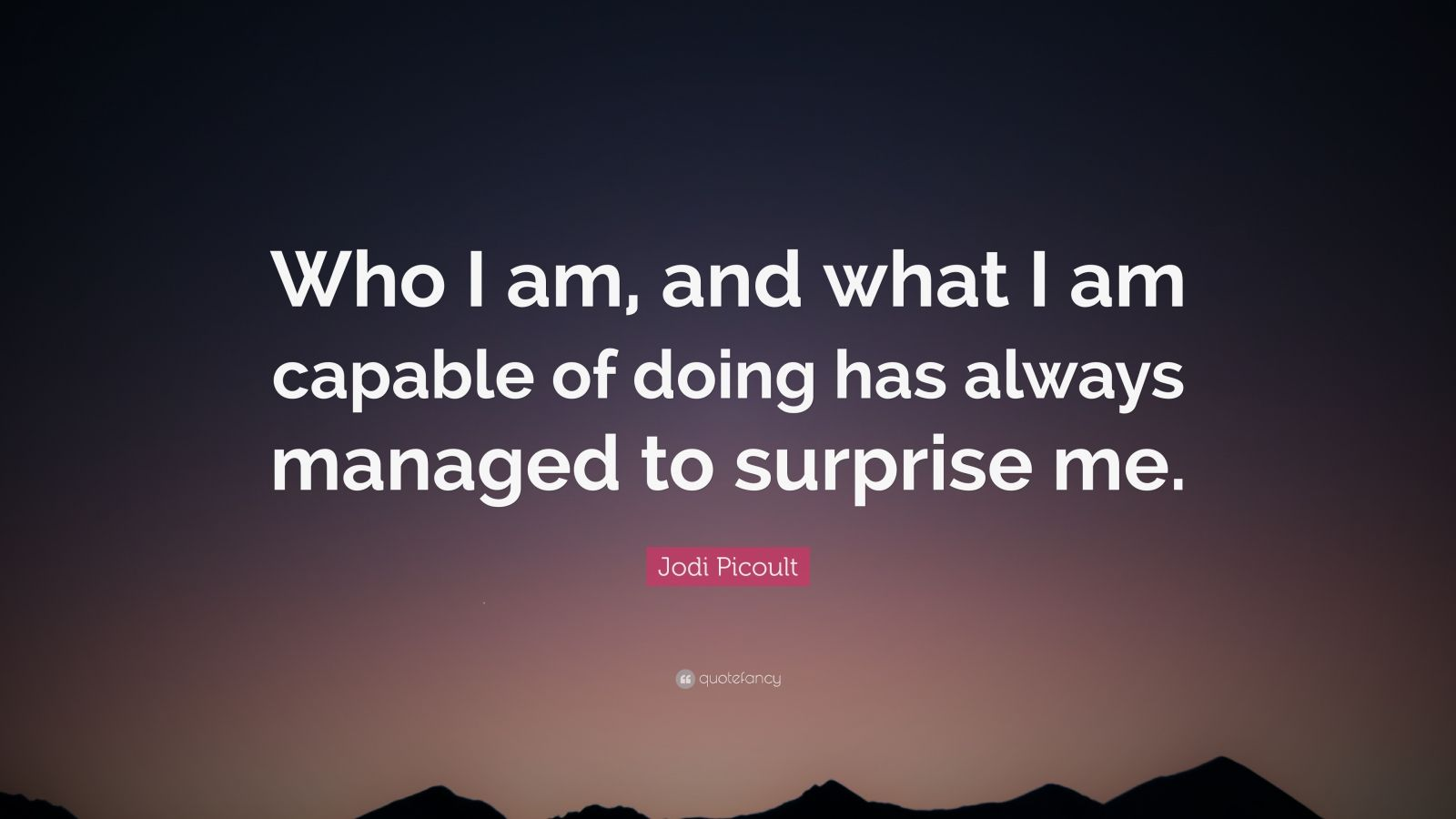 "Jodi Picoult Quote: ""Who I am, and what I am capable of doing has always managed to surprise me."""