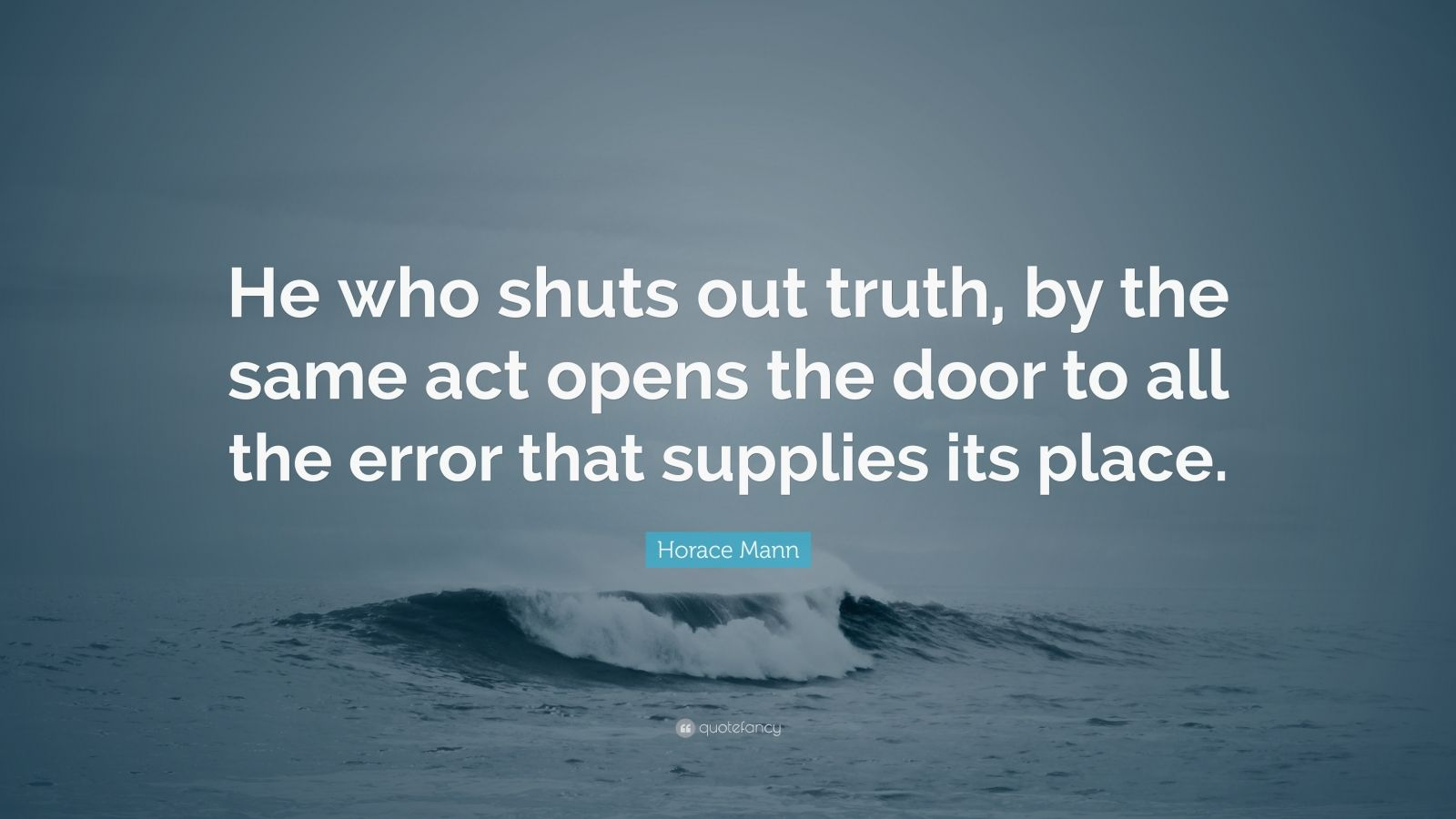 """Horace Mann Quote: """"He who shuts out truth, by the same act opens the door to all the error that supplies its place."""""""