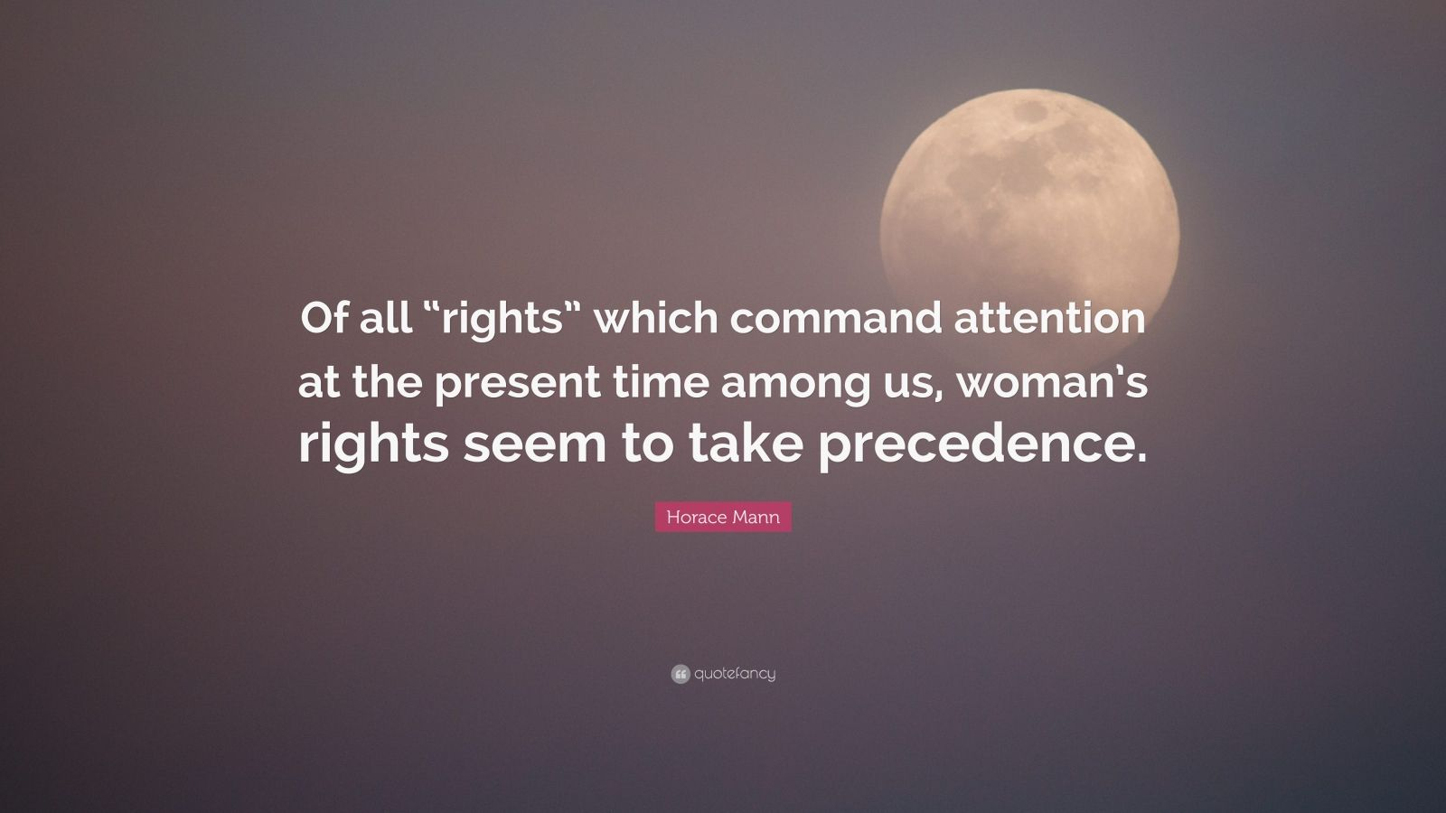 """Horace Mann Quote: """"Of all """"rights"""" which command attention at the present time among us, woman's rights seem to take precedence."""""""