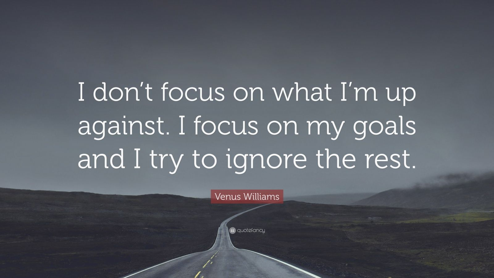 "Venus Williams Quote: ""I don't focus on what I'm up against. I focus on my goals and I try to ignore the rest."""