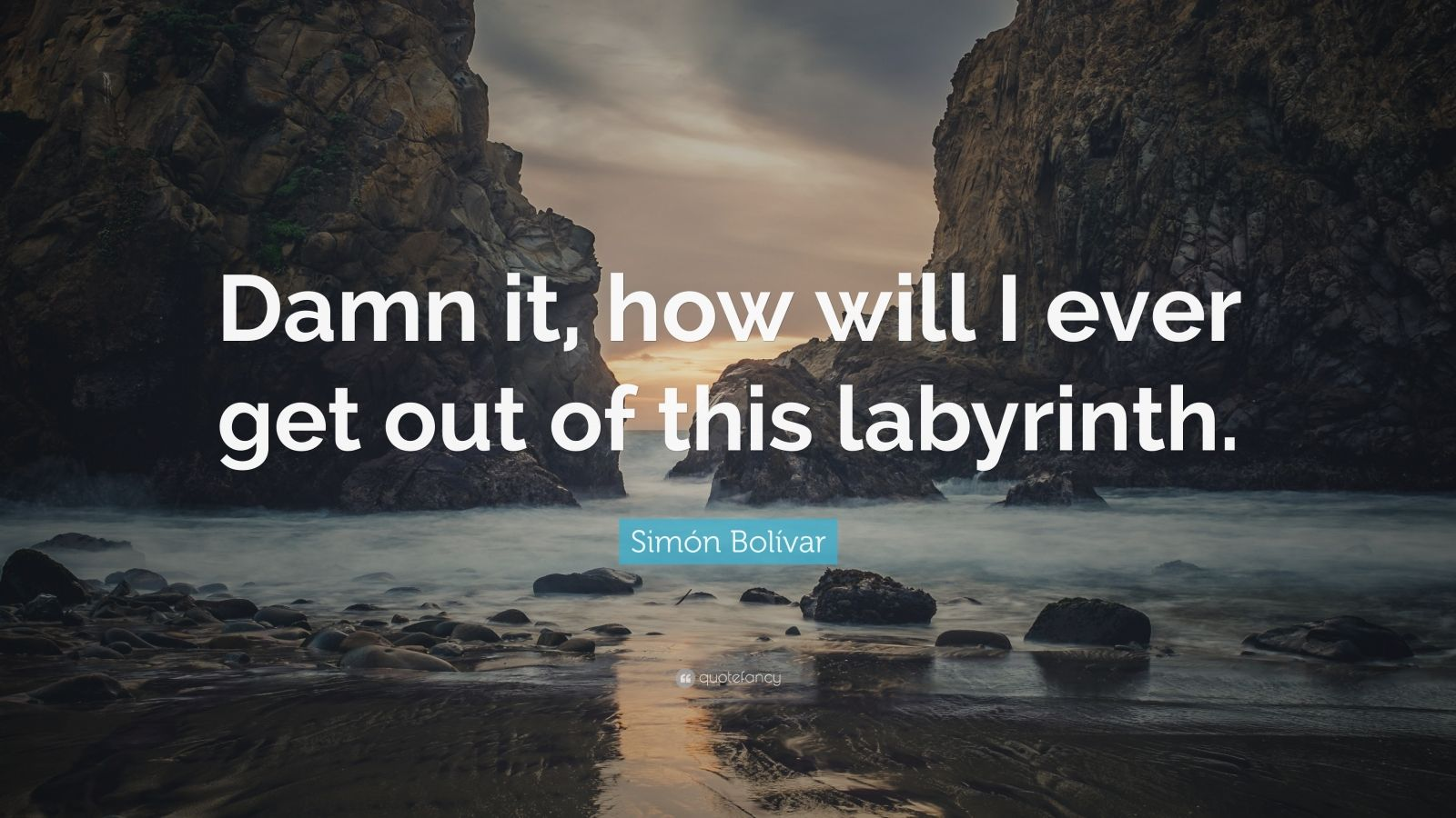 "Simón Bolívar Quote: ""Damn it, how will I ever get out of this labyrinth."""