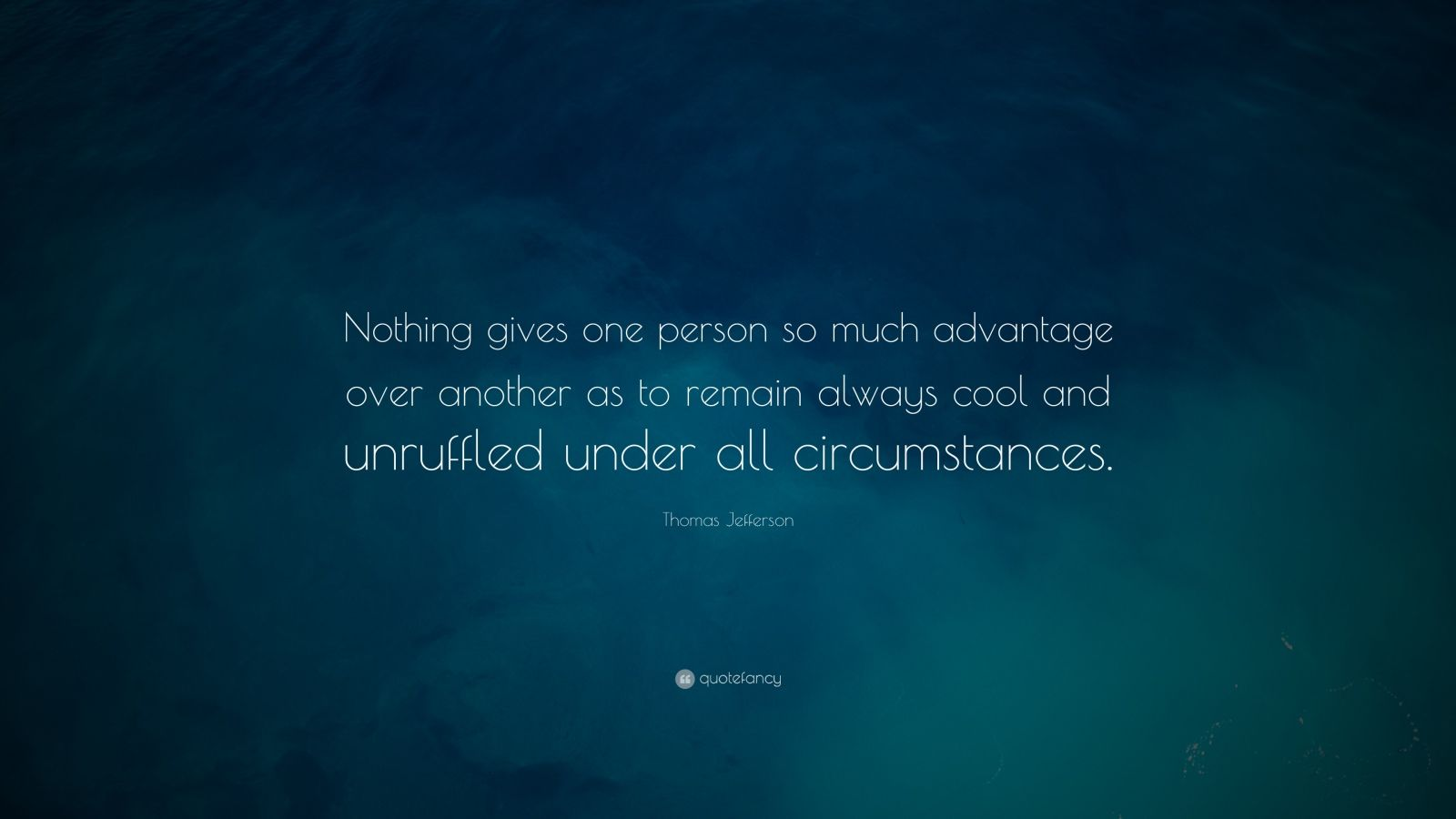 "Thomas Jefferson Quote: ""Nothing gives one person so much advantage over another as to remain always cool and unruffled under all circumstances."""
