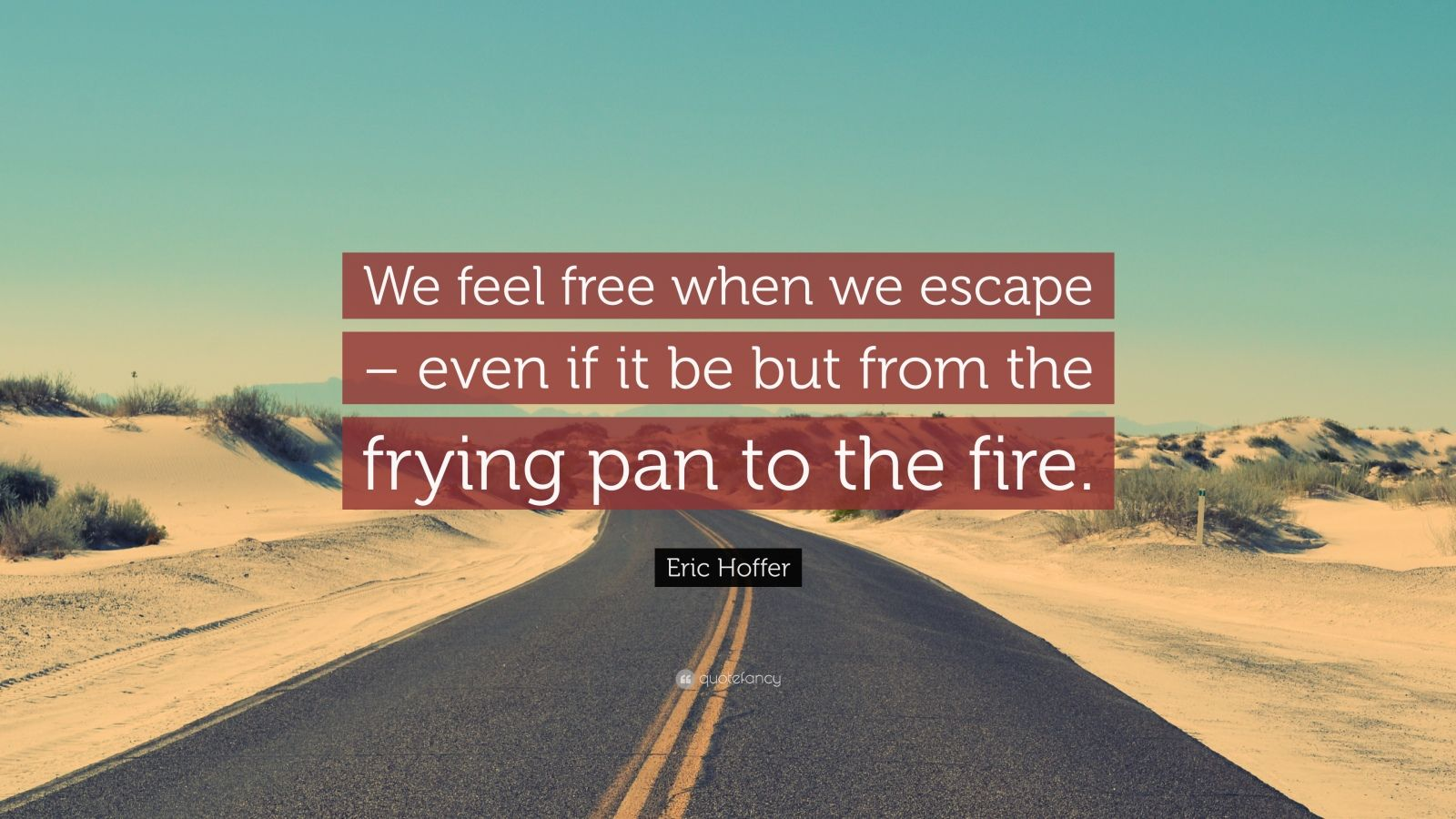 "Eric Hoffer Quote: ""We feel free when we escape – even if it be but from the frying pan to the fire."""