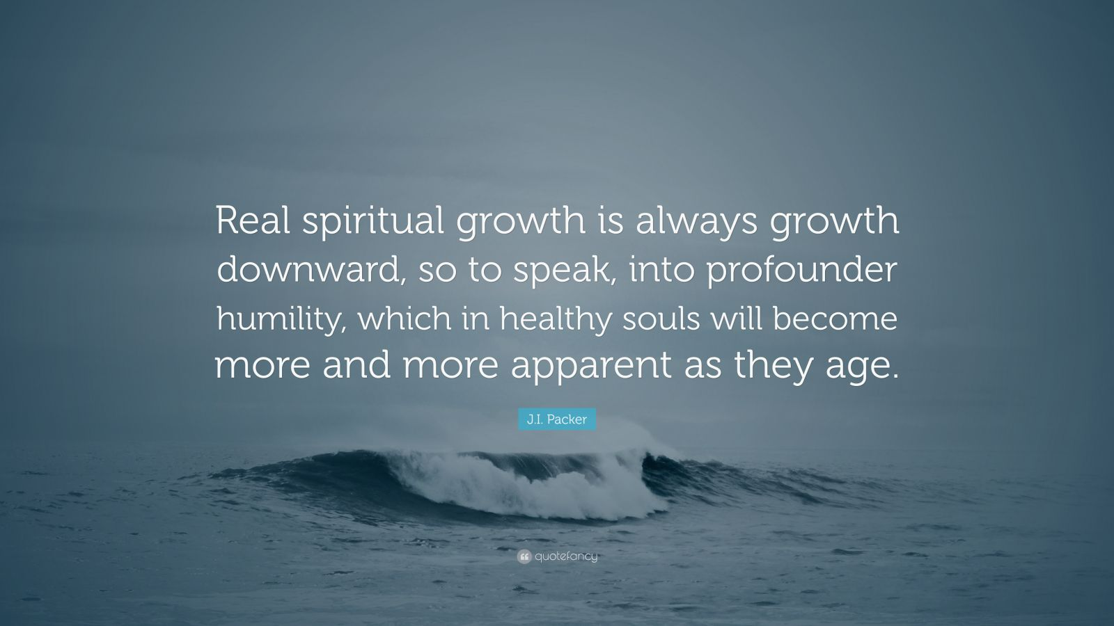"J.I. Packer Quote: ""Real spiritual growth is always growth downward, so to speak, into profounder humility, which in healthy souls will become more and more apparent as they age."""