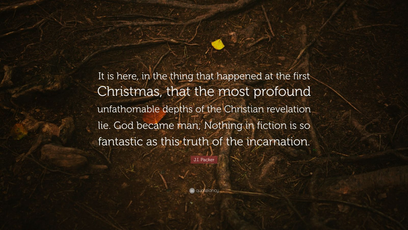 "J.I. Packer Quote: ""It is here, in the thing that happened at the first Christmas, that the most profound unfathomable depths of the Christian revelation lie. God became man; Nothing in fiction is so fantastic as this truth of the incarnation."""