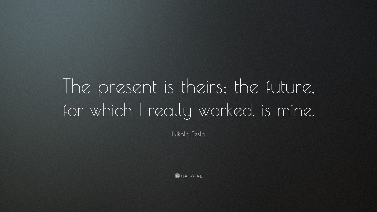"Nikola Tesla Quote: ""The present is theirs; the future, for which I really worked, is mine."""