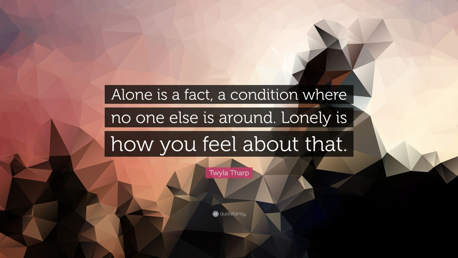 "Twyla Tharp Quote: ""Alone is a fact, a condition where no one else is around. Lonely is how you feel about that."""
