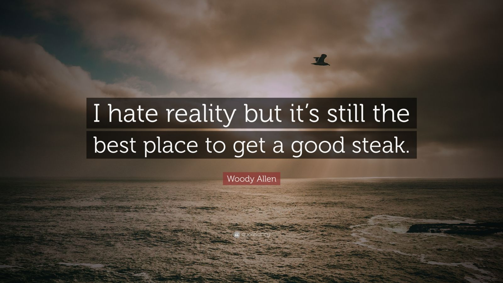 "Woody Allen Quote: ""I hate reality but it's still the best place to get a good steak."""