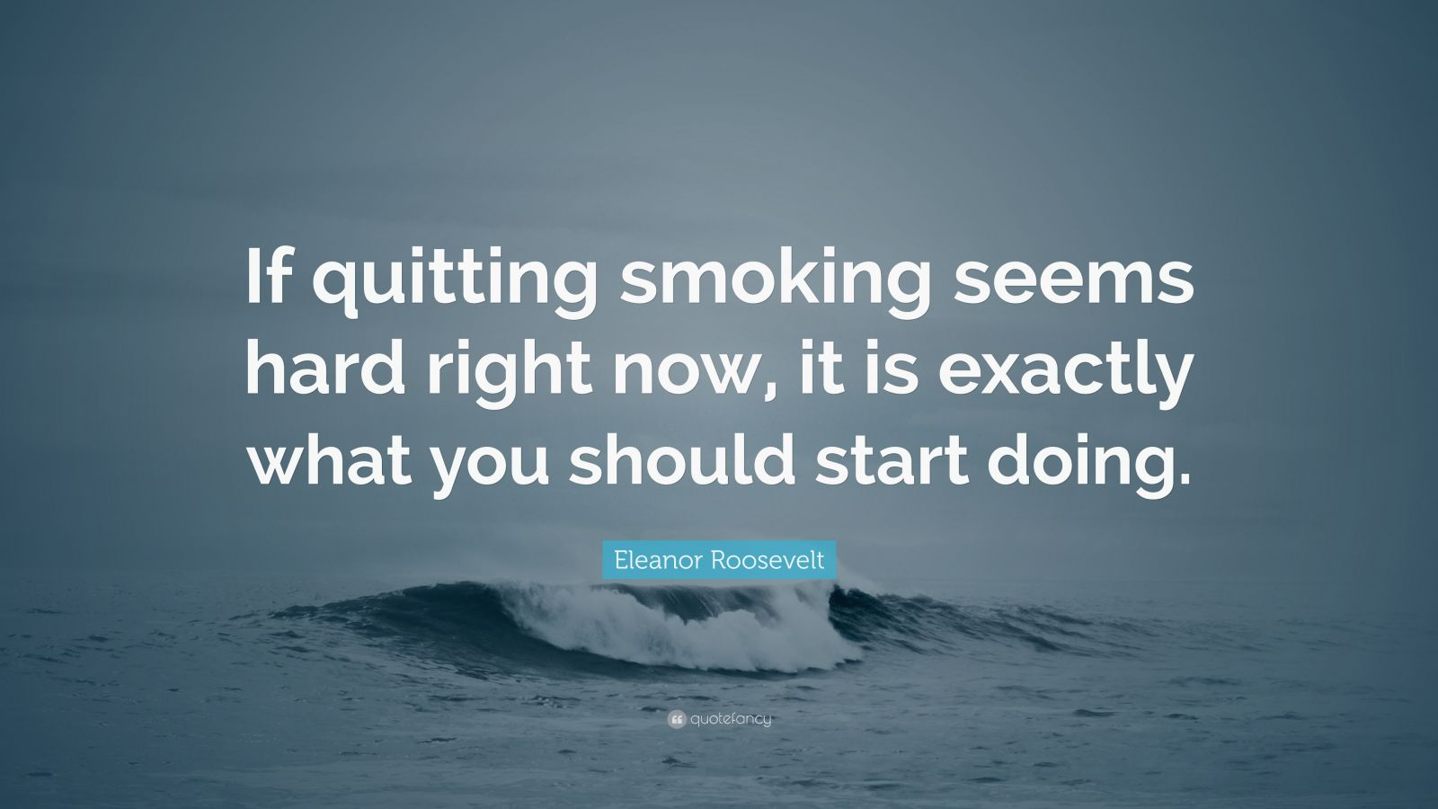 "Eleanor Roosevelt Quote: ""If quitting smoking seems hard right now, it is exactly what you should start doing."""