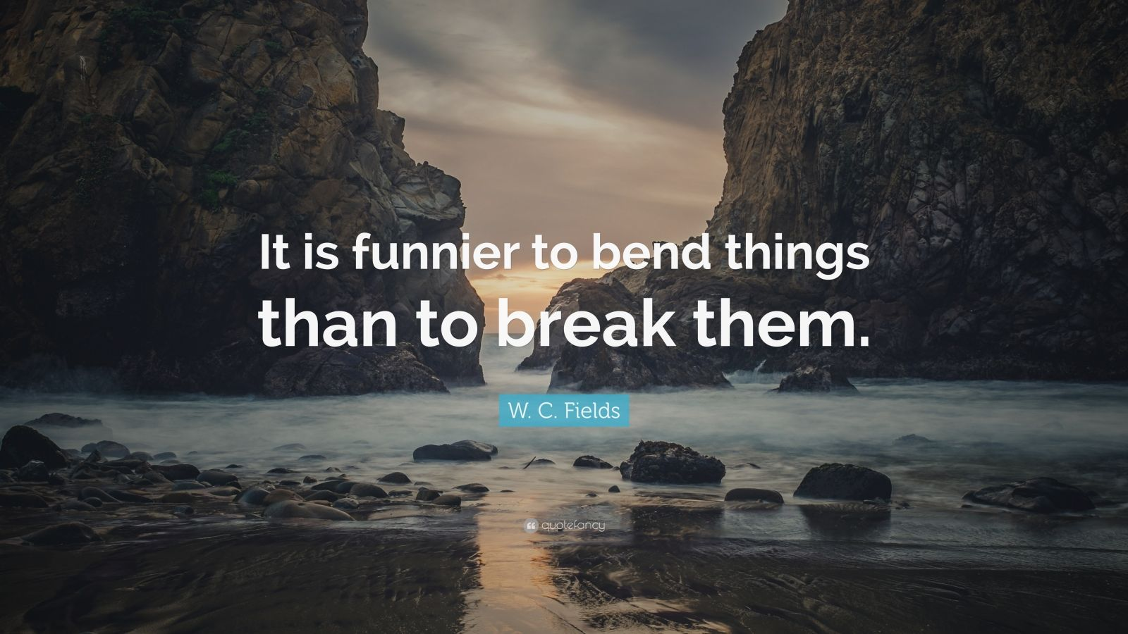"W. C. Fields Quote: ""It is funnier to bend things than to break them."""