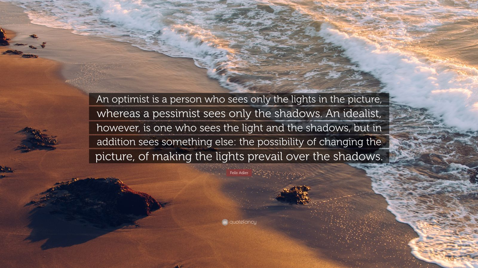 "Felix Adler Quote: ""An optimist is a person who sees only the lights in the picture, whereas a pessimist sees only the shadows. An idealist, however, is one who sees the light and the shadows, but in addition sees something else: the possibility of changing the picture, of making the lights prevail over the shadows."""