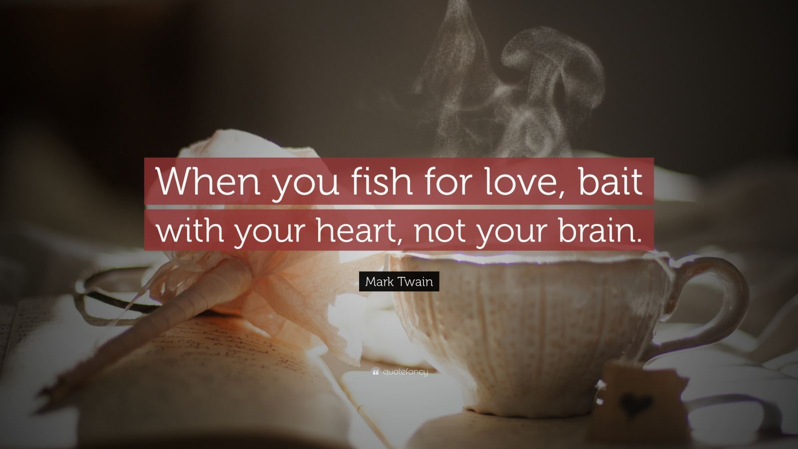 "Mark Twain Quote: ""When you fish for love, bait with your heart, not your brain."""