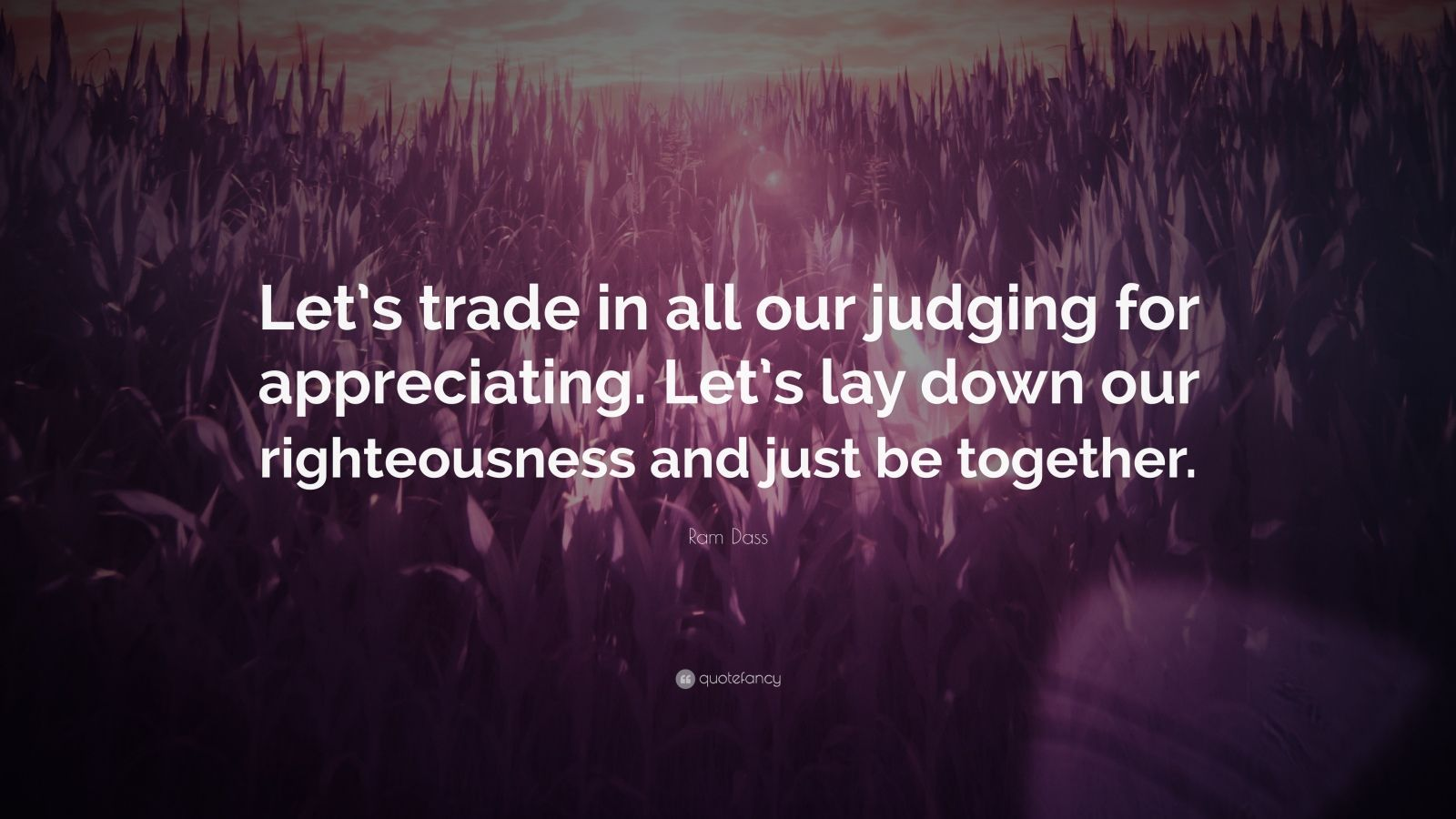 "Ram Dass Quote: ""Let's trade in all our judging for appreciating. Let's lay down our righteousness and just be together."""