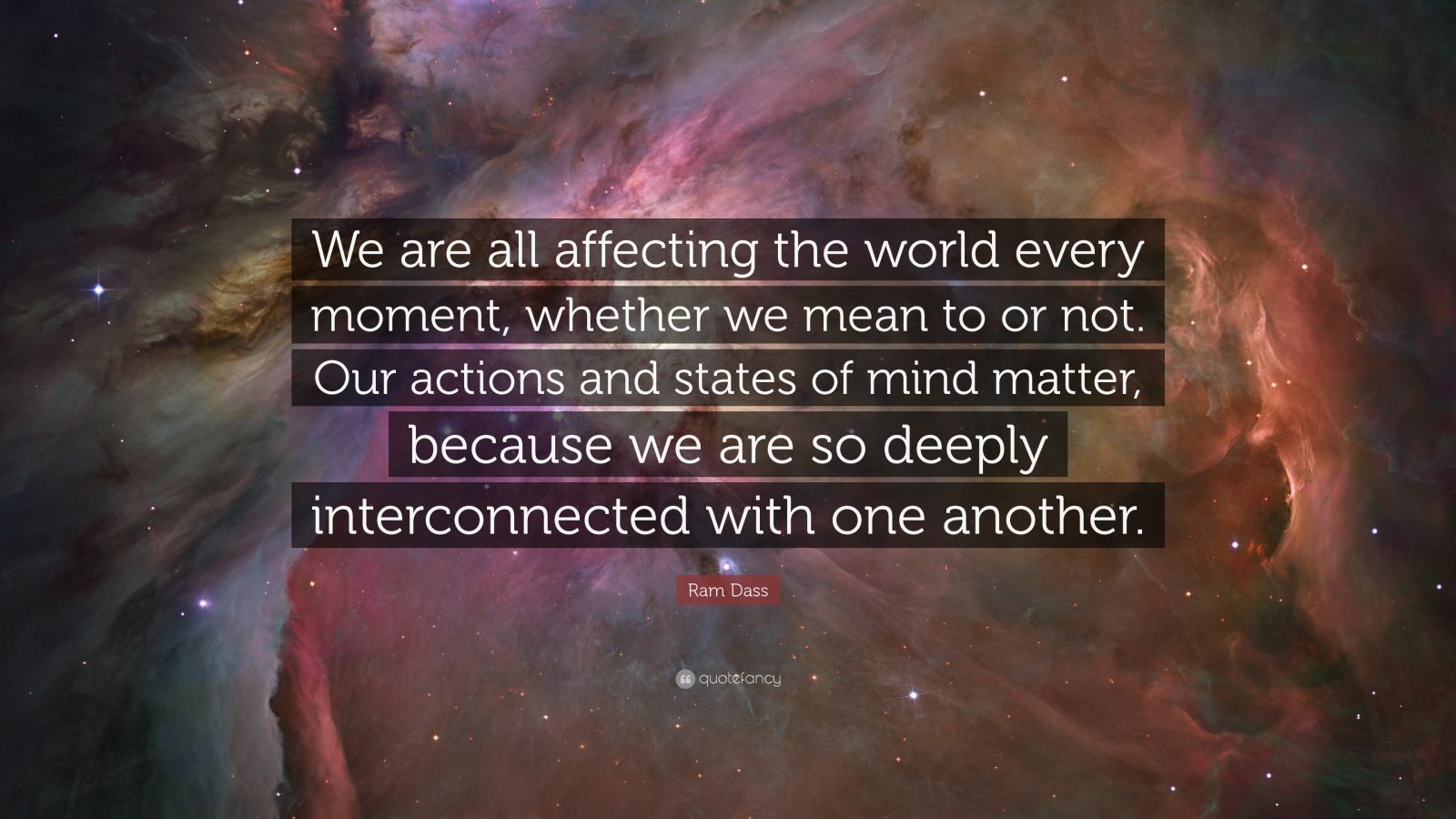 """Ram Dass Quote: """"We are all affecting the world every moment, whether we mean to or not. Our actions and states of mind matter, because we are so deeply interconnected with one another."""""""