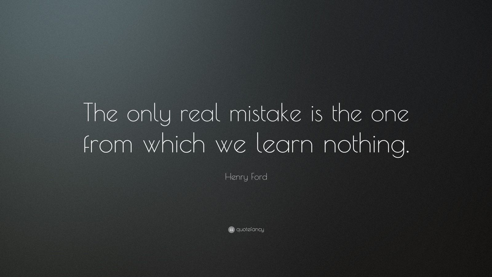 "Henry Ford Quote: ""The only real mistake is the one from which we learn nothing."""