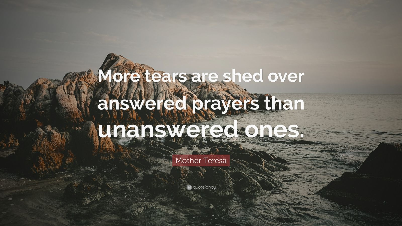 "Mother Teresa Quote: ""More tears are shed over answered prayers than unanswered ones."""